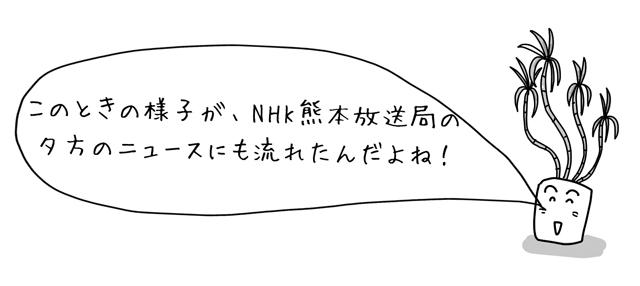 このときの様子が、NHK熊本放送局の夕方のニュースにも流れたんだよね!